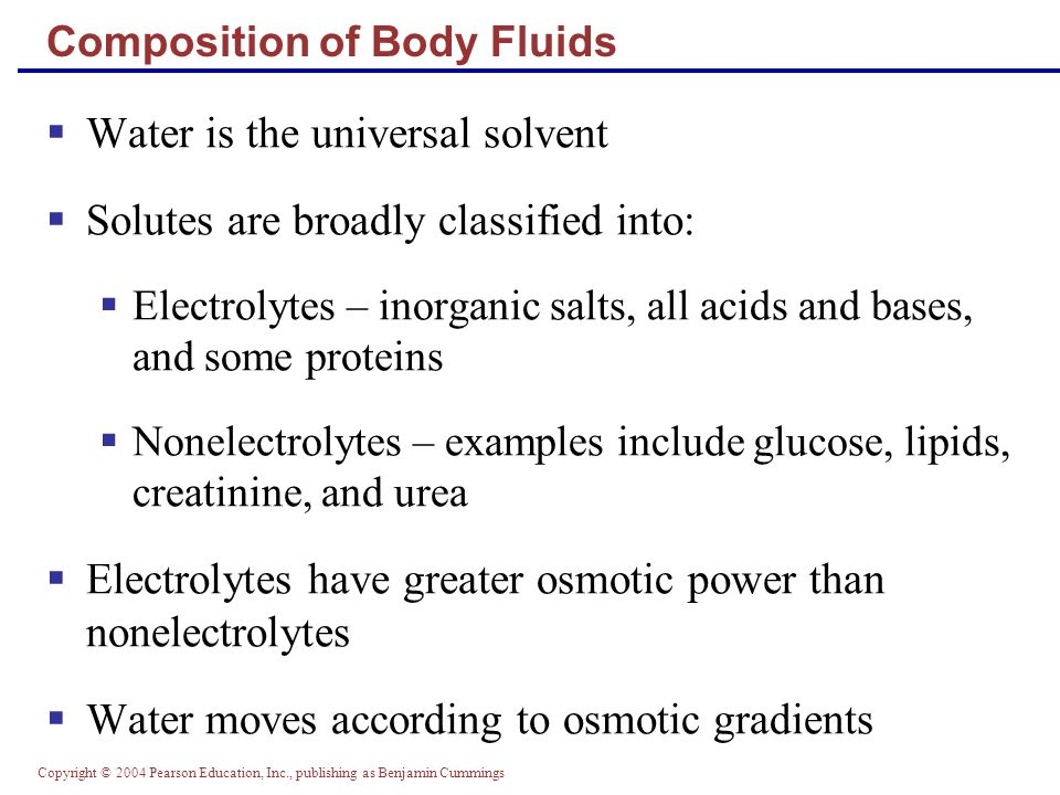 Copyright © 2004 Pearson Education, Inc., publishing as Benjamin Cummings Acid-Base Balance  Normal pH of body fluids  Arterial blood is 7.4  Venous blood and interstitial fluid is 7.35  Intracellular fluid is 7.0  Alkalosis or alkalemia – arterial blood pH rises above 7.45  Acidosis or acidemia – arterial pH drops below 7.35 (physiological acidosis)