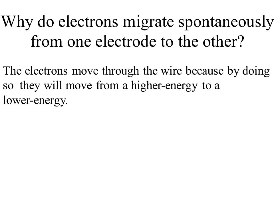 Why do electrons migrate spontaneously from one electrode to the other? The electrons move through the wire because by doing so they will move from a