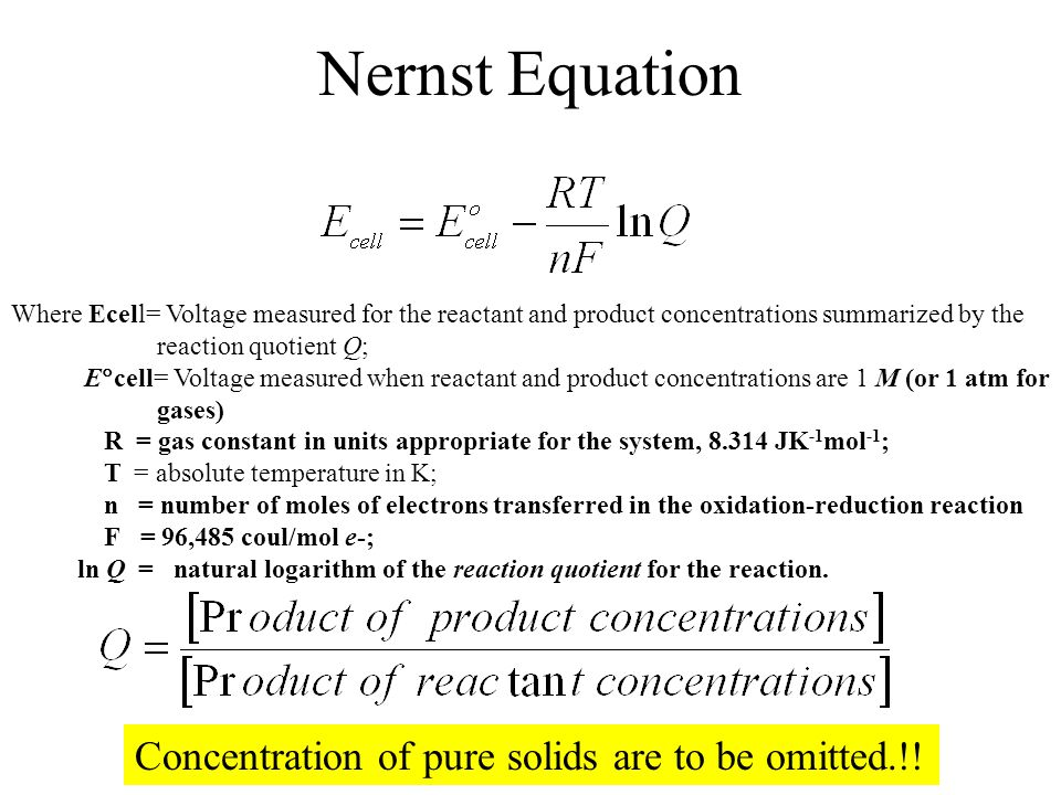Nernst Equation Where Ecell= Voltage measured for the reactant and product concentrations summarized by the reaction quotient Q; E  cell= Voltage mea