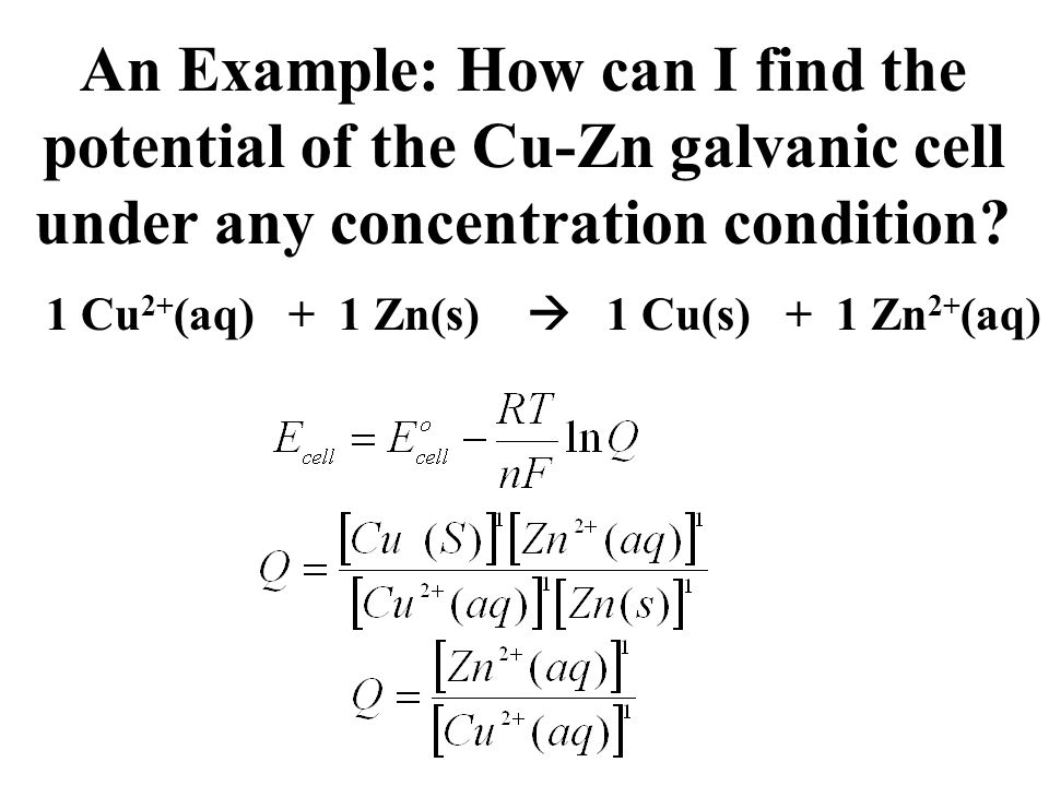 An Example: How can I find the potential of the Cu-Zn galvanic cell under any concentration condition? 1 Cu 2+ (aq) + 1 Zn(s)  1 Cu(s) + 1 Zn 2+ (aq)