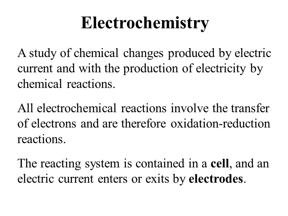 Electrochemistry A study of chemical changes produced by electric current and with the production of electricity by chemical reactions. All electroche