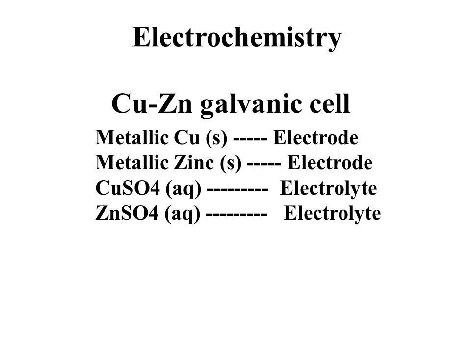 Cu-Zn galvanic cell Metallic Cu (s) ----- Electrode Metallic Zinc (s) ----- Electrode CuSO4 (aq) --------- Electrolyte ZnSO4 (aq) --------- Electrolyte Electrochemistry