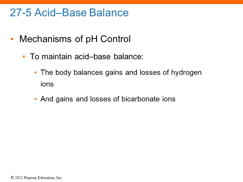 © 2012 Pearson Education, Inc. 27-5 Acid–Base Balance Mechanisms of pH Control To maintain acid–base balance: The body balances gains and losses of hy