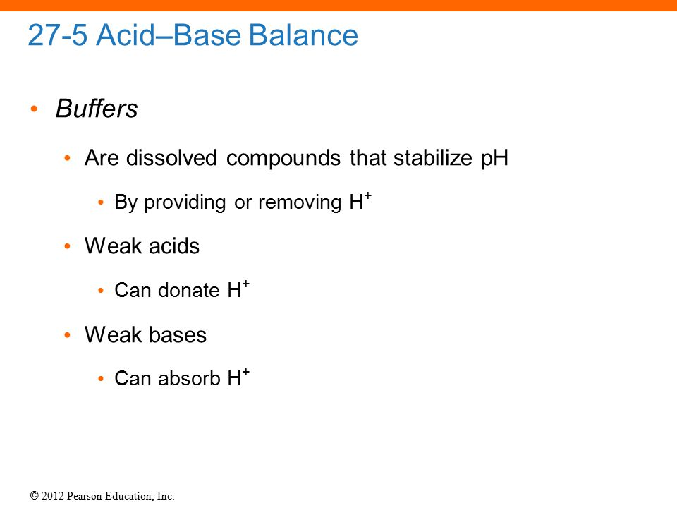 © 2012 Pearson Education, Inc. 27-5 Acid–Base Balance Buffers Are dissolved compounds that stabilize pH By providing or removing H + Weak acids Can do