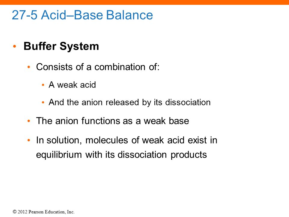 © 2012 Pearson Education, Inc. 27-5 Acid–Base Balance Buffer System Consists of a combination of: A weak acid And the anion released by its dissociati
