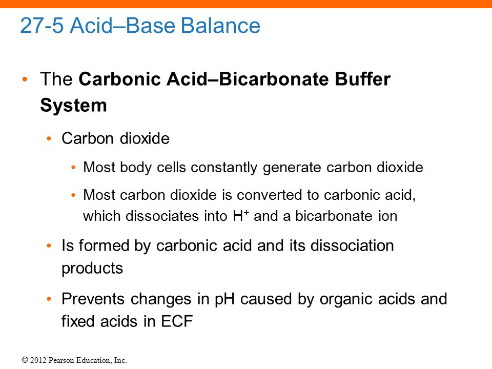 © 2012 Pearson Education, Inc. 27-5 Acid–Base Balance The Carbonic Acid–Bicarbonate Buffer System Carbon dioxide Most body cells constantly generate c