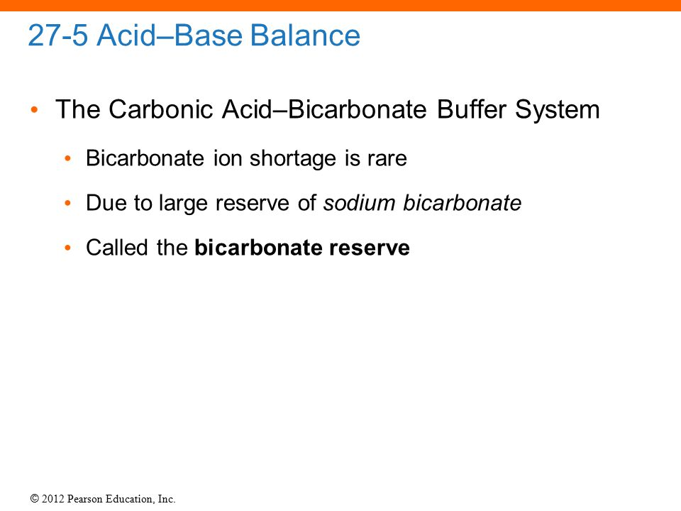 © 2012 Pearson Education, Inc. 27-5 Acid–Base Balance The Carbonic Acid–Bicarbonate Buffer System Bicarbonate ion shortage is rare Due to large reserv