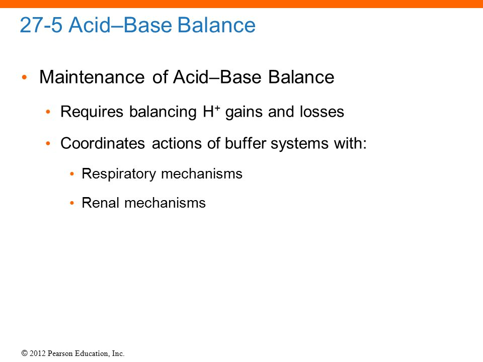 © 2012 Pearson Education, Inc. 27-5 Acid–Base Balance Maintenance of Acid–Base Balance Requires balancing H + gains and losses Coordinates actions of