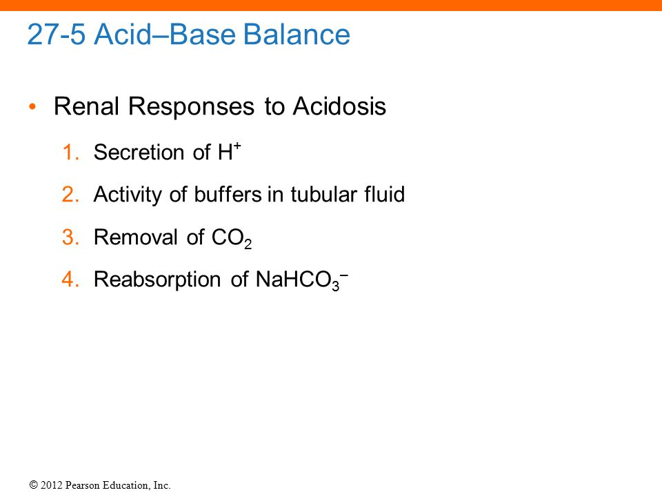 © 2012 Pearson Education, Inc. 27-5 Acid–Base Balance Renal Responses to Acidosis 1.Secretion of H + 2.Activity of buffers in tubular fluid 3.Removal