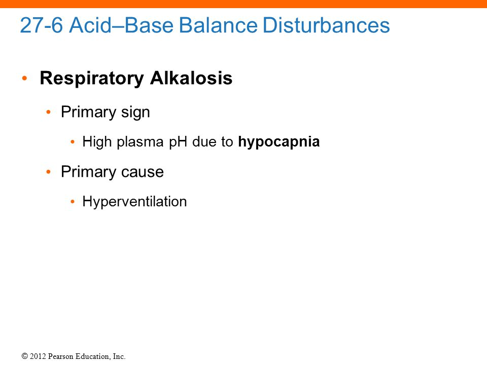 © 2012 Pearson Education, Inc. 27-6 Acid–Base Balance Disturbances Respiratory Alkalosis Primary sign High plasma pH due to hypocapnia Primary cause H