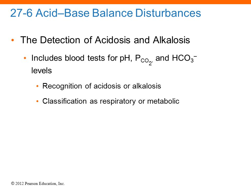 © 2012 Pearson Education, Inc. 27-6 Acid–Base Balance Disturbances The Detection of Acidosis and Alkalosis Includes blood tests for pH, P CO 2' and HC