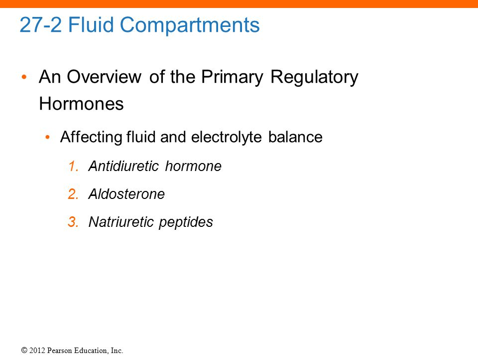 © 2012 Pearson Education, Inc. 27-2 Fluid Compartments An Overview of the Primary Regulatory Hormones Affecting fluid and electrolyte balance 1. Antid