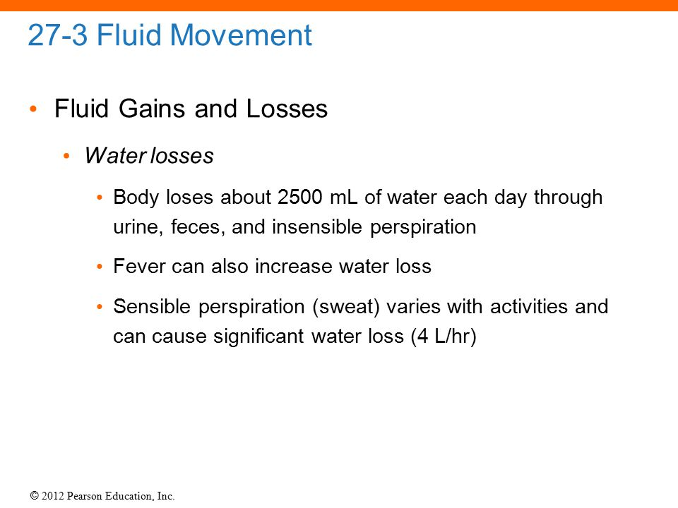 © 2012 Pearson Education, Inc. 27-3 Fluid Movement Fluid Gains and Losses Water losses Body loses about 2500 mL of water each day through urine, feces