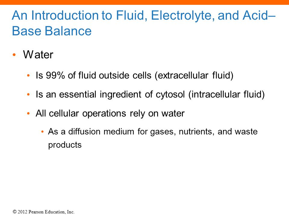 © 2012 Pearson Education, Inc. An Introduction to Fluid, Electrolyte, and Acid– Base Balance Water Is 99% of fluid outside cells (extracellular fluid)