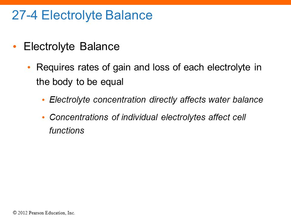© 2012 Pearson Education, Inc. 27-4 Electrolyte Balance Electrolyte Balance Requires rates of gain and loss of each electrolyte in the body to be equa
