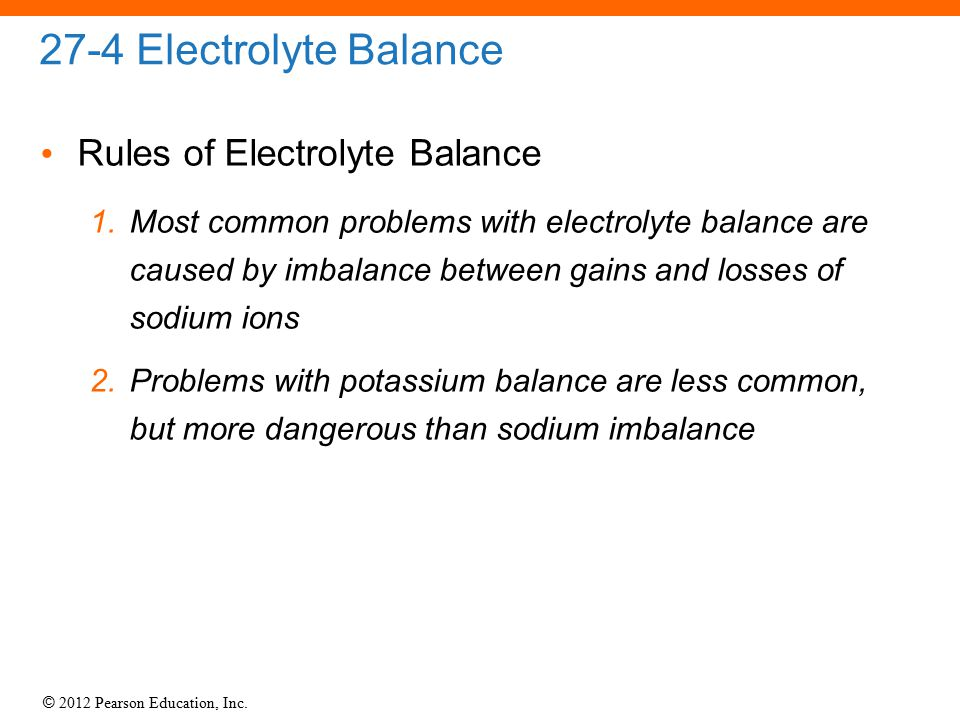 © 2012 Pearson Education, Inc. 27-4 Electrolyte Balance Rules of Electrolyte Balance 1.Most common problems with electrolyte balance are caused by imb