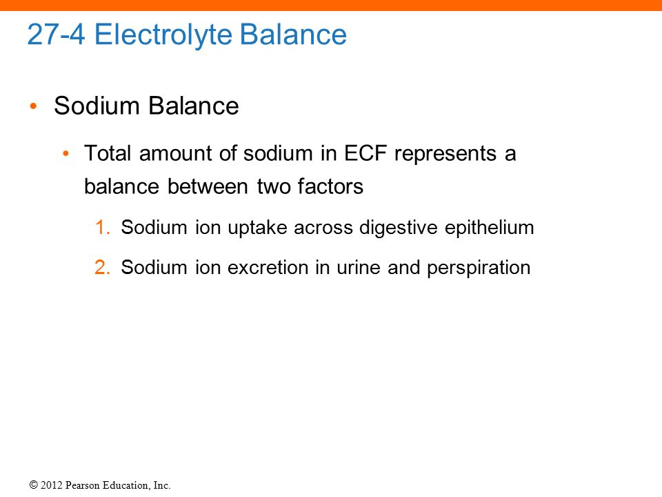 © 2012 Pearson Education, Inc. 27-4 Electrolyte Balance Sodium Balance Total amount of sodium in ECF represents a balance between two factors 1.Sodium