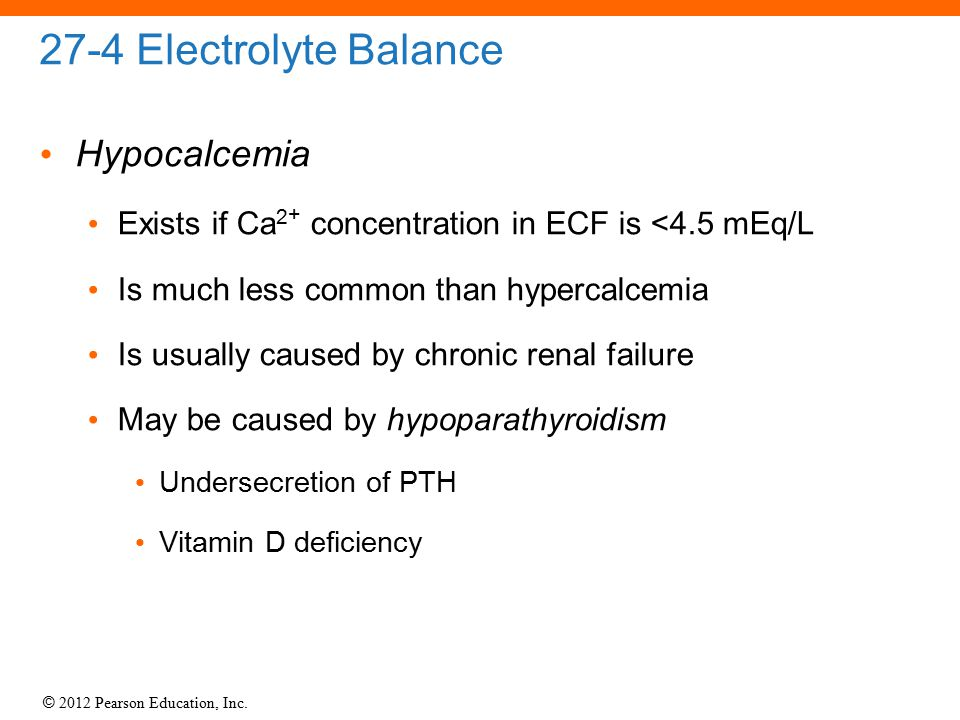 © 2012 Pearson Education, Inc. 27-4 Electrolyte Balance Hypocalcemia Exists if Ca 2 + concentration in ECF is <4.5 mEq/L Is much less common than hype