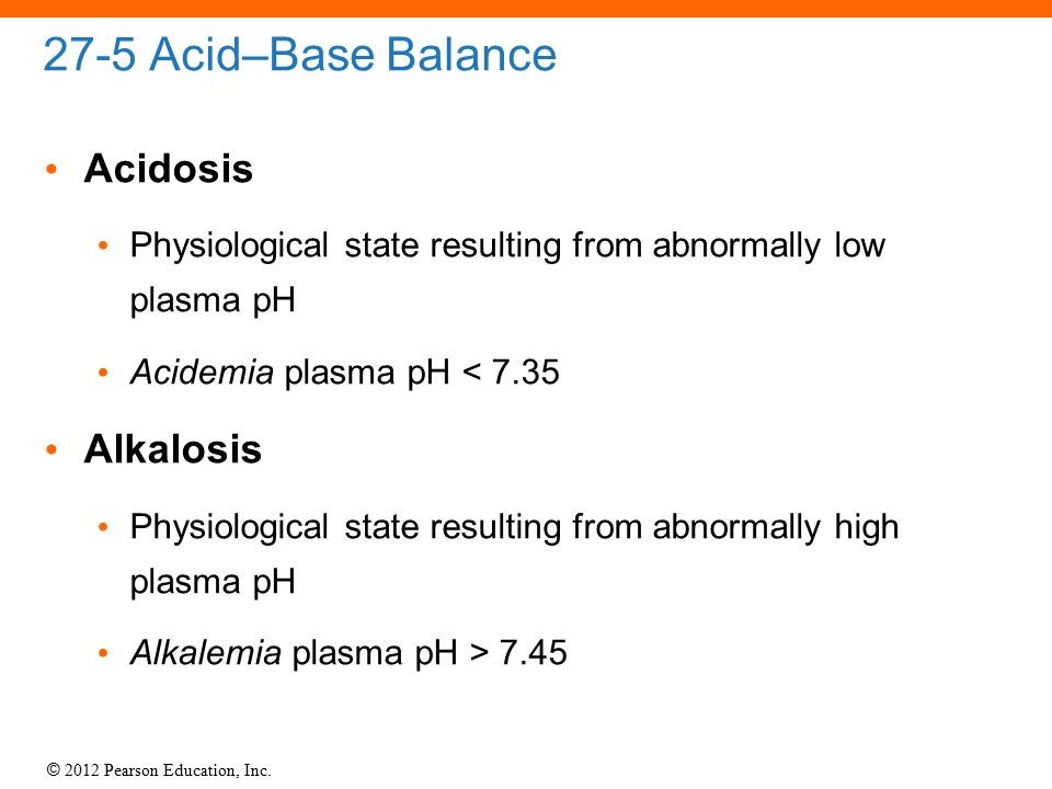 © 2012 Pearson Education, Inc. 27-5 Acid–Base Balance Acidosis Physiological state resulting from abnormally low plasma pH Acidemia plasma pH < 7.35 A