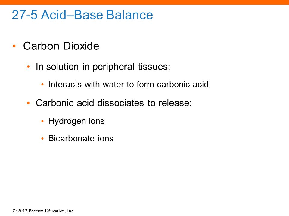 © 2012 Pearson Education, Inc. 27-5 Acid–Base Balance Carbon Dioxide In solution in peripheral tissues: Interacts with water to form carbonic acid Car