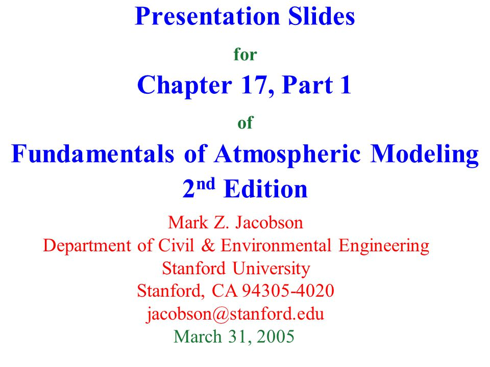 Presentation Slides for Chapter 17, Part 1 of Fundamentals of Atmospheric Modeling 2 nd Edition Mark Z. Jacobson Department of Civil & Environmental E