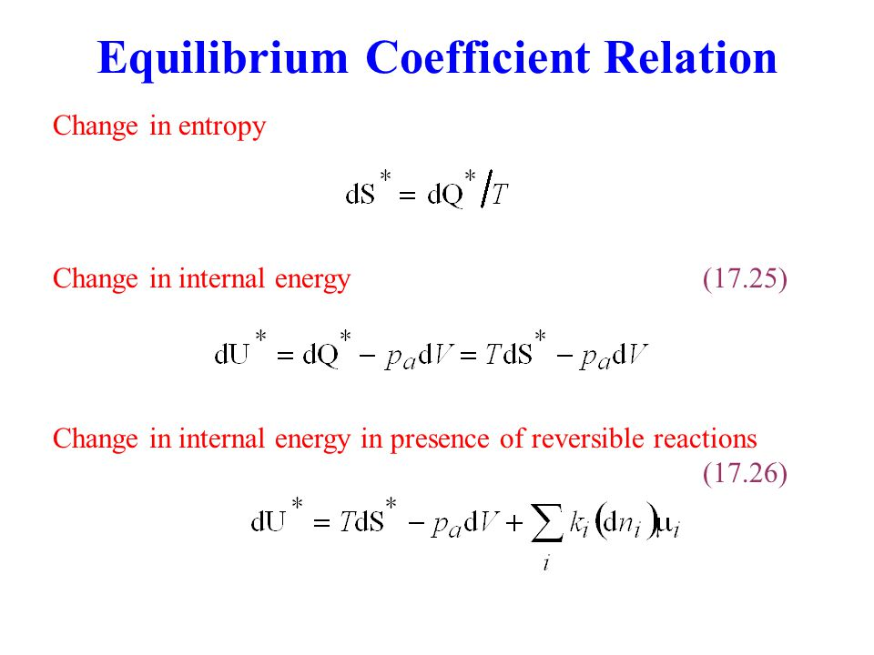 Equilibrium Coefficient Relation Change in entropy Change in internal energy in presence of reversible reactions (17.26) Change in internal energy(17.