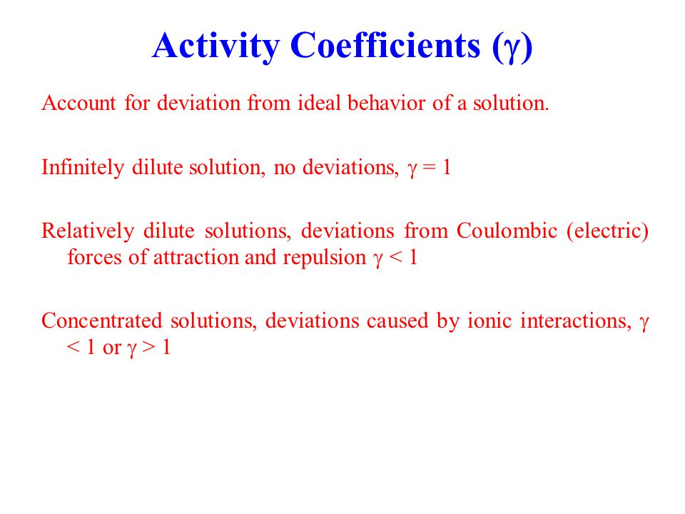 Activity Coefficients (  ) Account for deviation from ideal behavior of a solution. Infinitely dilute solution, no deviations,  = 1 Relatively dilut