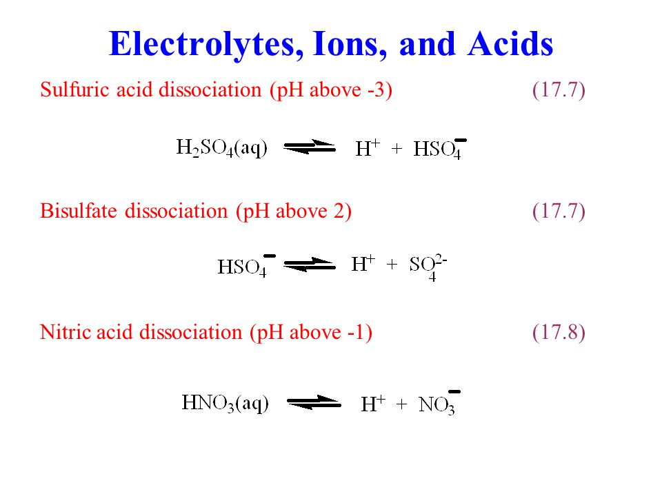 Electrolytes, Ions, and Acids Sulfuric acid dissociation (pH above -3)(17.7) Nitric acid dissociation (pH above -1)(17.8) Bisulfate dissociation (pH a