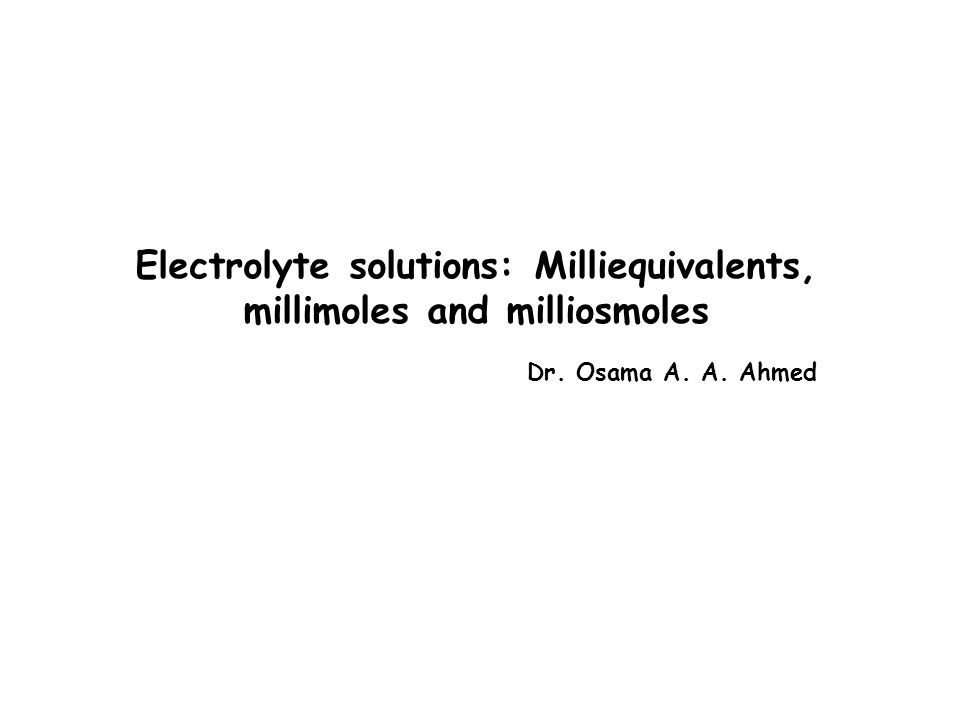 Electrolyte solutions: Milliequivalents, millimoles and milliosmoles Dr. Osama A. A. Ahmed