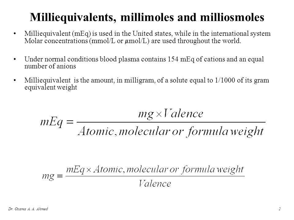 2 Milliequivalents, millimoles and milliosmoles Milliequivalent (mEq) is used in the United states, while in the international system Molar concentrat