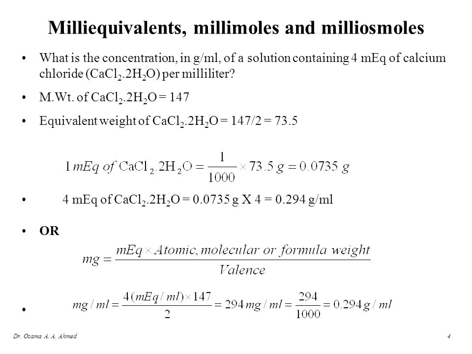 Dr. Osama A. A. Ahmed4 Milliequivalents, millimoles and milliosmoles What is the concentration, in g/ml, of a solution containing 4 mEq of calcium chl