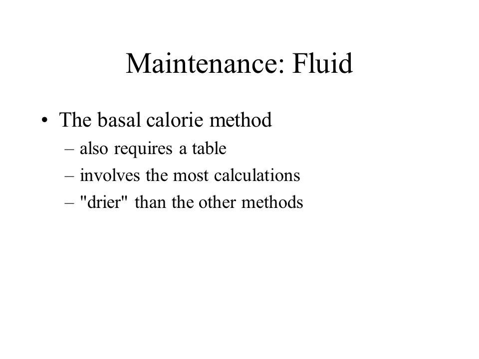 Maintenance: Fluid The basal calorie method –also requires a table –involves the most calculations –