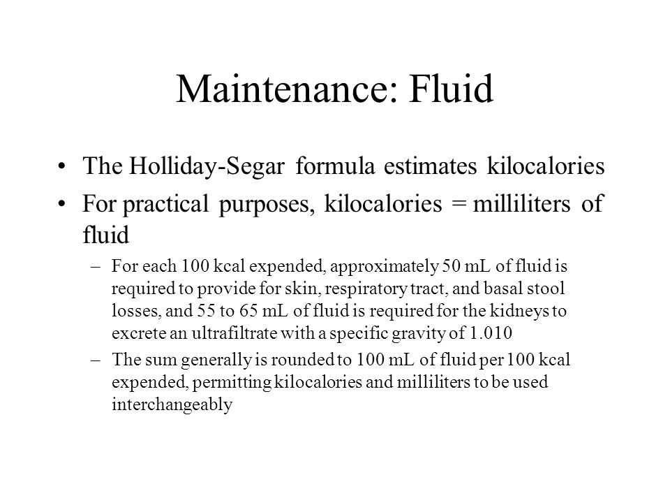 Maintenance: Fluid The Holliday-Segar formula estimates kilocalories For practical purposes, kilocalories = milliliters of fluid –For each 100 kcal ex