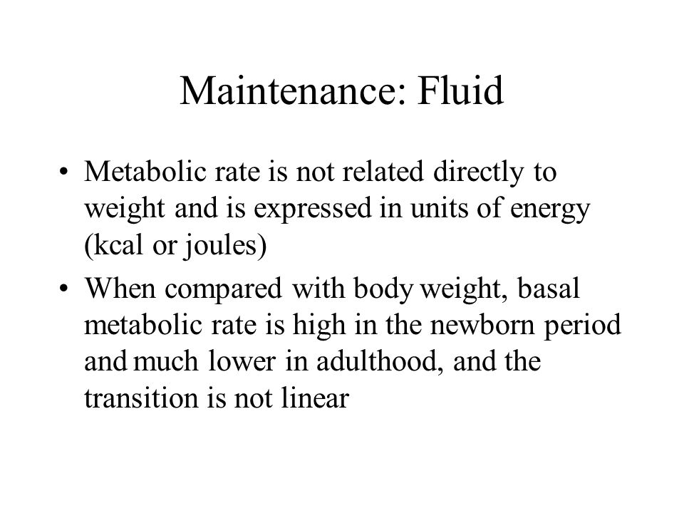 Maintenance: Fluid Metabolic rate is not related directly to weight and is expressed in units of energy (kcal or joules) When compared with body weigh