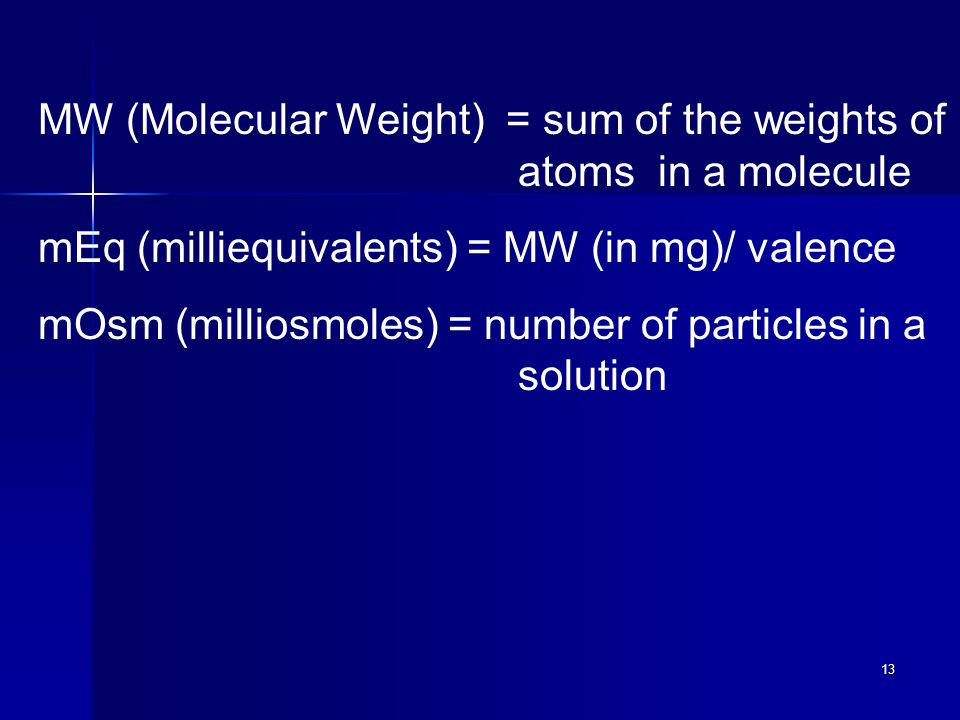 13 MW (Molecular Weight) = sum of the weights of atoms in a molecule mEq (milliequivalents) = MW (in mg)/ valence mOsm (milliosmoles) = number of particles in a solution