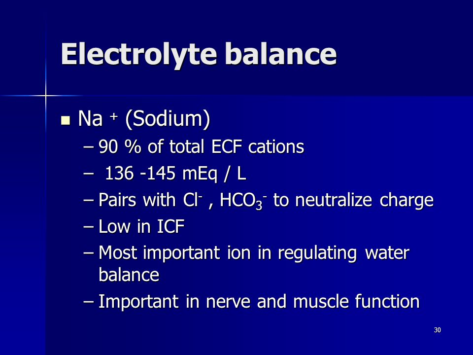 Electrolyte balance Na + (Sodium) Na + (Sodium) –90 % of total ECF cations – 136 -145 mEq / L –Pairs with Cl -, HCO 3 - to neutralize charge –Low in ICF –Most important ion in regulating water balance –Important in nerve and muscle function 30
