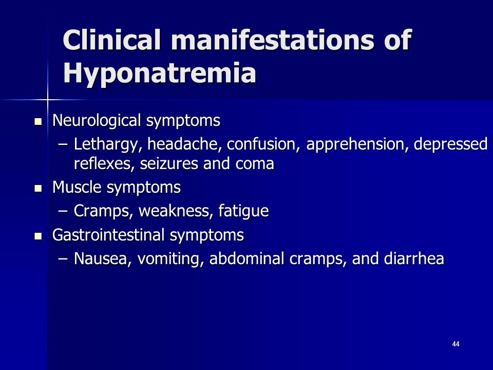 Clinical manifestations of Hyponatremia Neurological symptoms Neurological symptoms –Lethargy, headache, confusion, apprehension, depressed reflexes, seizures and coma Muscle symptoms Muscle symptoms –Cramps, weakness, fatigue Gastrointestinal symptoms Gastrointestinal symptoms –Nausea, vomiting, abdominal cramps, and diarrhea 44