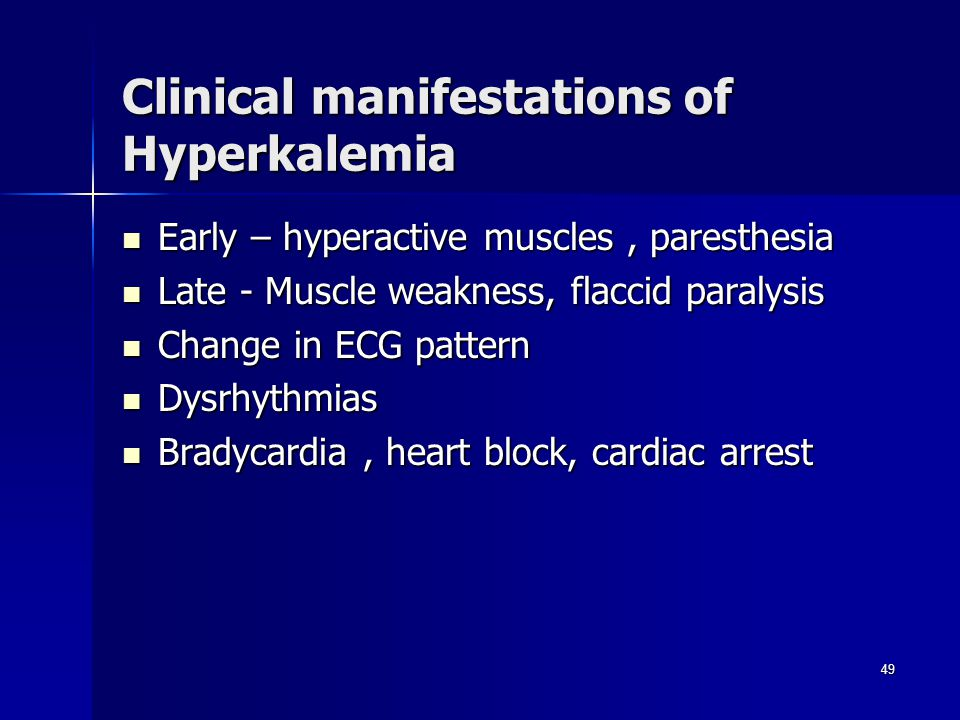 Clinical manifestations of Hyperkalemia Early – hyperactive muscles, paresthesia Early – hyperactive muscles, paresthesia Late - Muscle weakness, flaccid paralysis Late - Muscle weakness, flaccid paralysis Change in ECG pattern Change in ECG pattern Dysrhythmias Dysrhythmias Bradycardia, heart block, cardiac arrest Bradycardia, heart block, cardiac arrest 49