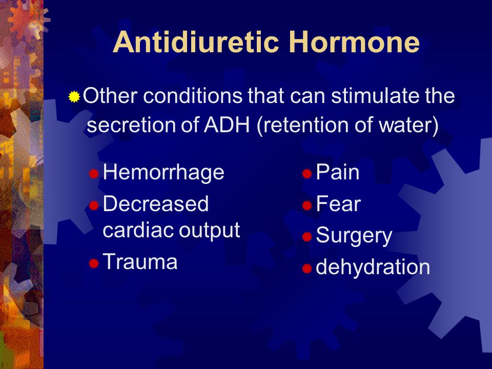 Antidiuretic Hormone  Hemorrhage  Decreased cardiac output  Trauma  Pain  Fear  Surgery  dehydration  Other conditions that can stimulate the secretion of ADH (retention of water)