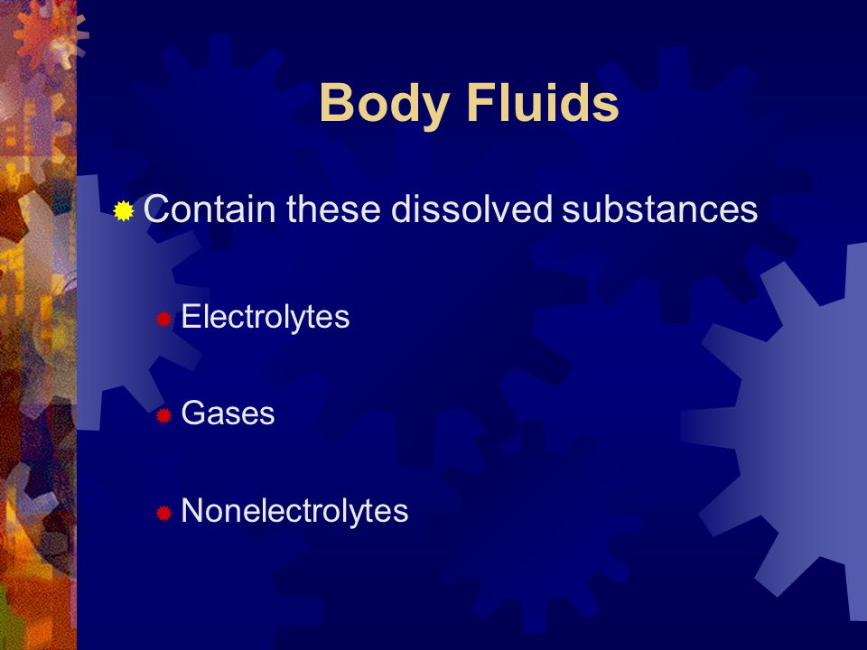 Body Fluids  Contain these dissolved substances  Electrolytes  Gases  Nonelectrolytes