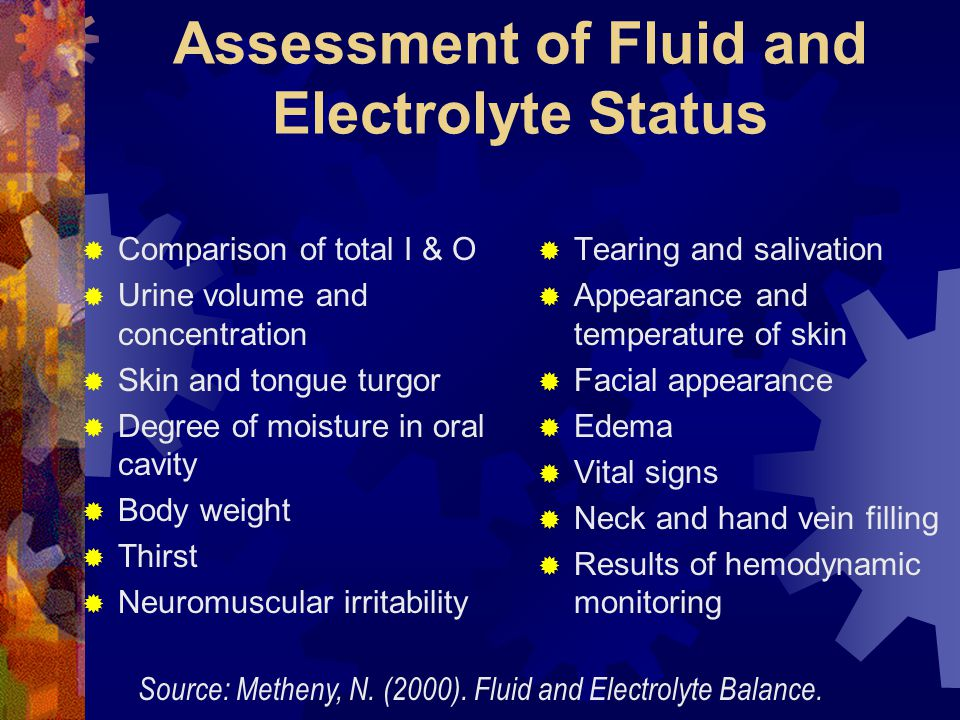 Assessment of Fluid and Electrolyte Status  Comparison of total I & O  Urine volume and concentration  Skin and tongue turgor  Degree of moisture
