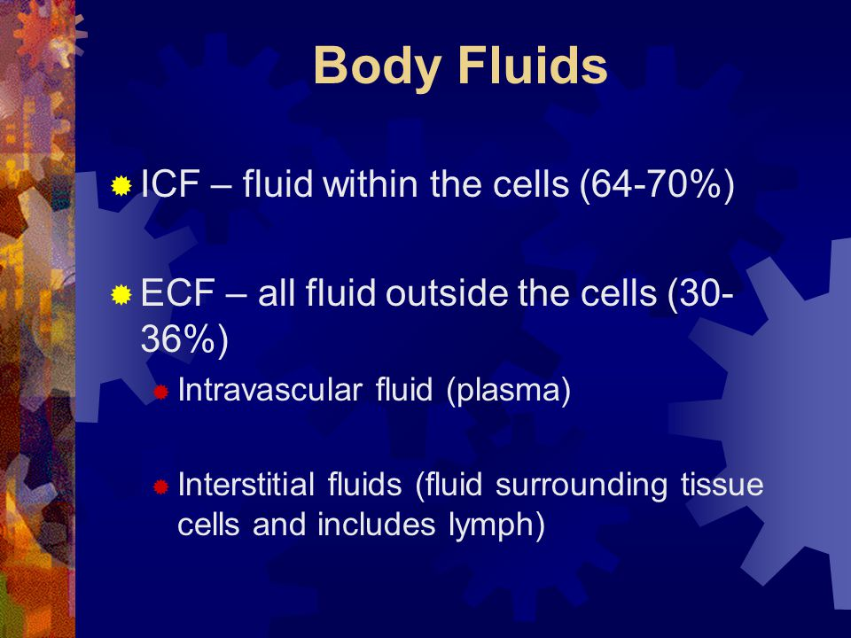 Body Fluids  ICF – fluid within the cells (64-70%)  ECF – all fluid outside the cells (30- 36%)  Intravascular fluid (plasma)  Interstitial fluids (fluid surrounding tissue cells and includes lymph)