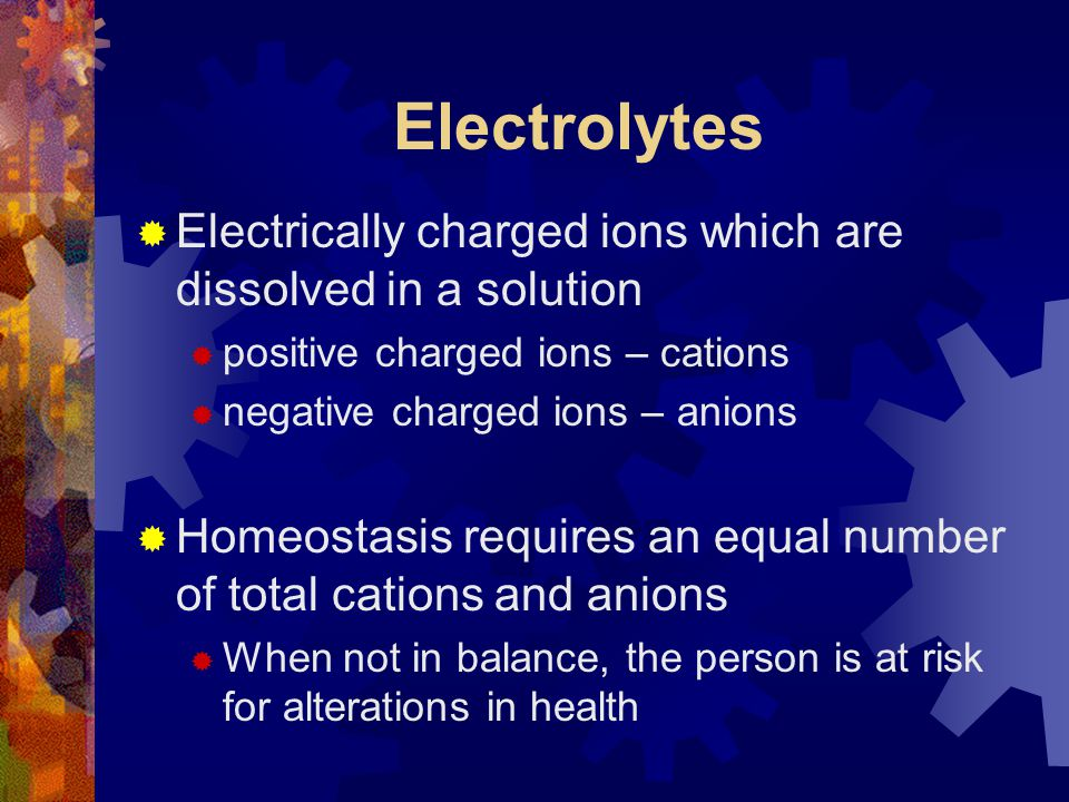 Electrolytes  Electrically charged ions which are dissolved in a solution  positive charged ions – cations  negative charged ions – anions  Homeos