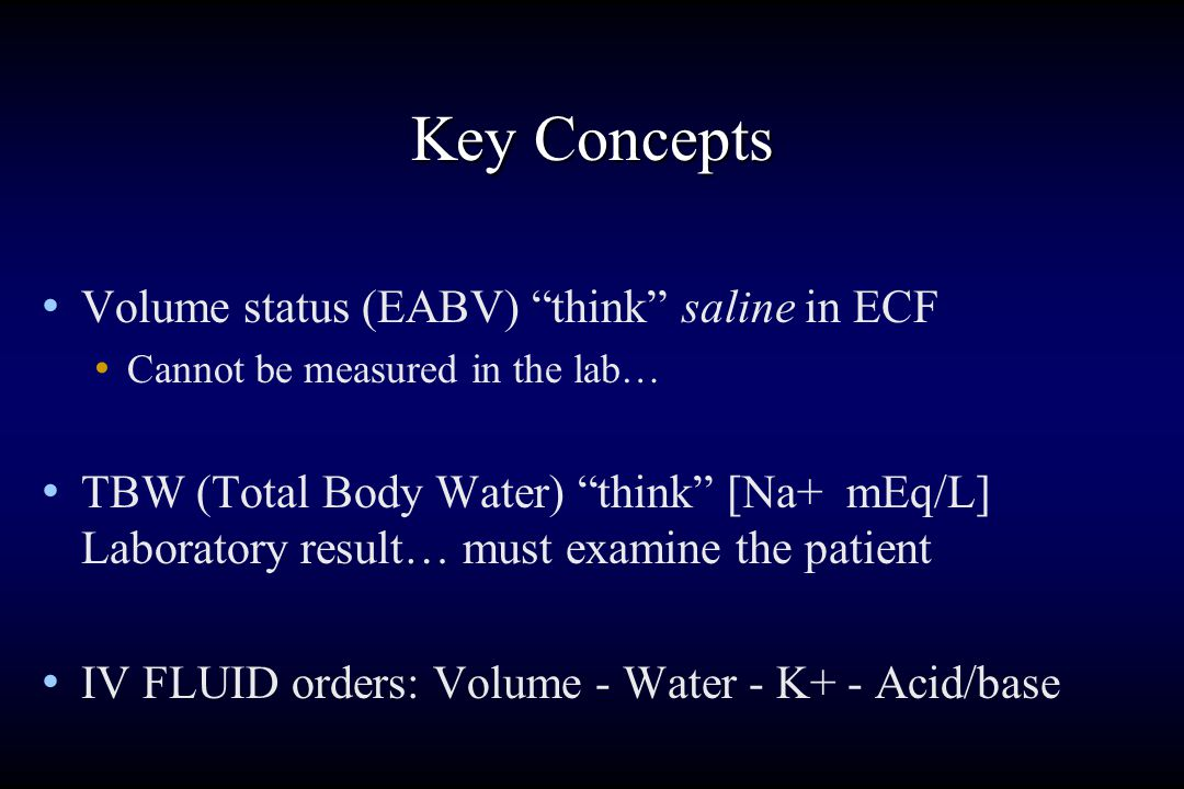 Key Concepts Volume status (EABV) think saline in ECF Cannot be measured in the lab… TBW (Total Body Water) think [Na+ mEq/L] Laboratory result… must examine the patient IV FLUID orders: Volume - Water - K+ - Acid/base
