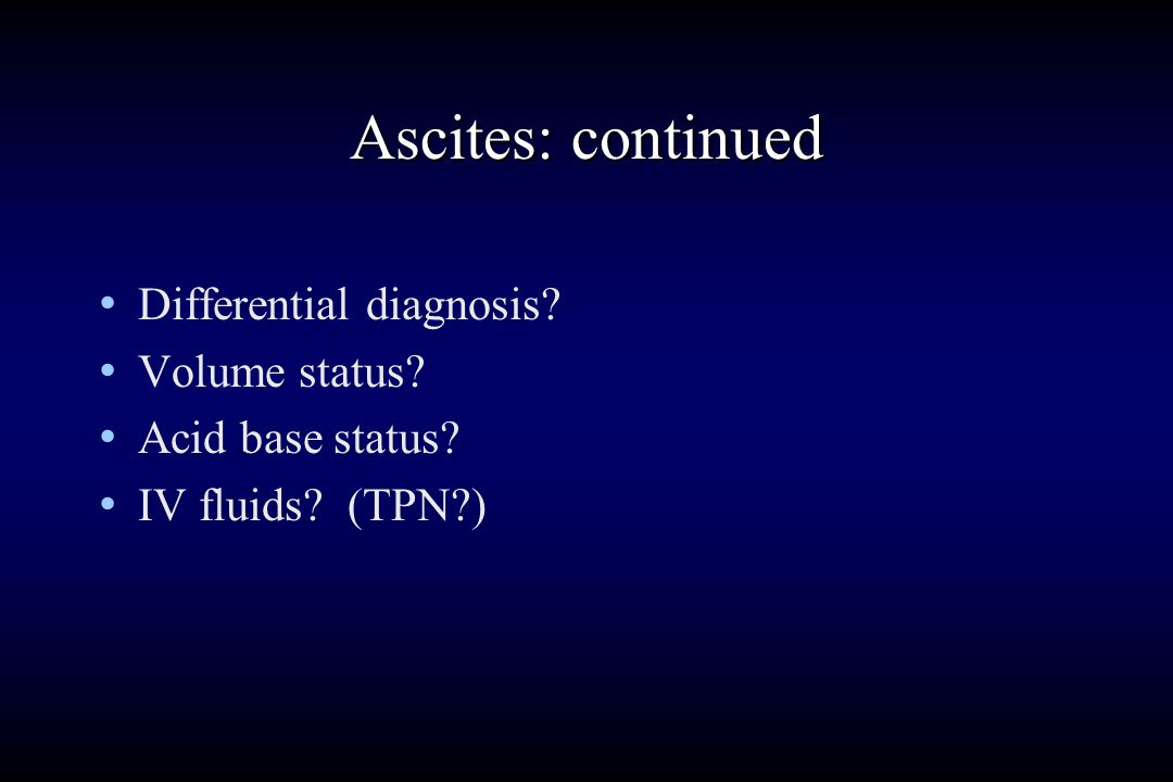 Ascites: continued PE: barely awake confabulates barely follows tremulous T 101.8 BP 90/60 red palms spider angiomata muscle wasting massive ascites very tender abdomen guaiac positive stool 1+ edema 2+ ankles Lab: WBC 20K Hct 34% Bili 4 albumin 2.4 INR 2.5 AG 12 Na+128 K+ 5.0 FeNa<1; ascites with 3000 WBC and positive gram stain BUN 80 Creat 3mg% Decreased U Na+ < 15