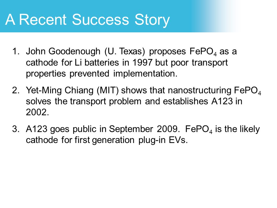 1.John Goodenough (U. Texas) proposes FePO 4 as a cathode for Li batteries in 1997 but poor transport properties prevented implementation. 2.Yet-Ming