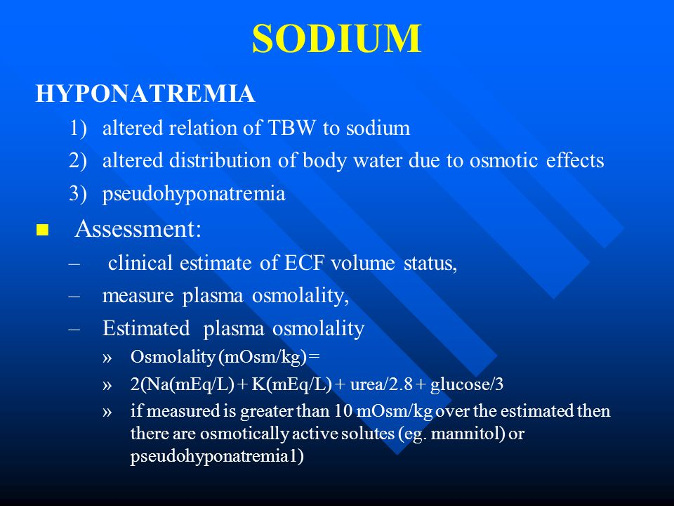 SODIUM HYPONATREMIA 1) 1)altered relation of TBW to sodium 2) 2)altered distribution of body water due to osmotic effects 3) 3)pseudohyponatremia Assessment: – – clinical estimate of ECF volume status, – –measure plasma osmolality, – –Estimated plasma osmolality » »Osmolality (mOsm/kg) = » »2(Na(mEq/L) + K(mEq/L) + urea/2.8 + glucose/3 » »if measured is greater than 10 mOsm/kg over the estimated then there are osmotically active solutes (eg.