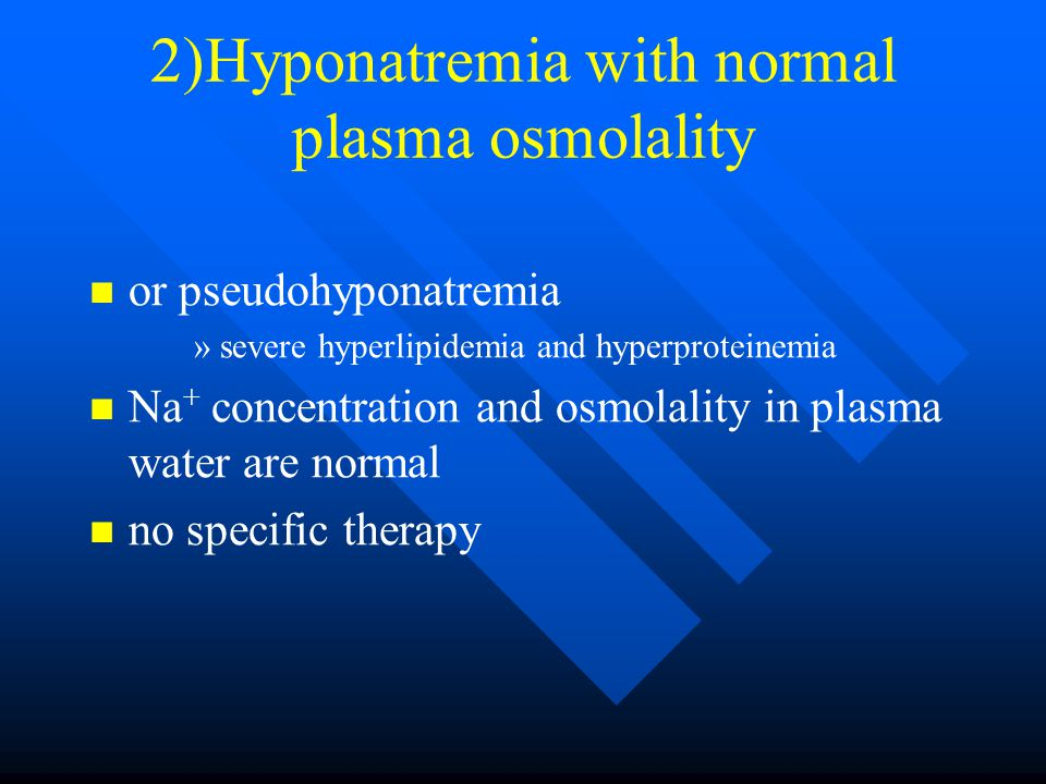 2)Hyponatremia with normal plasma osmolality or pseudohyponatremia » »severe hyperlipidemia and hyperproteinemia Na + concentration and osmolality in plasma water are normal no specific therapy