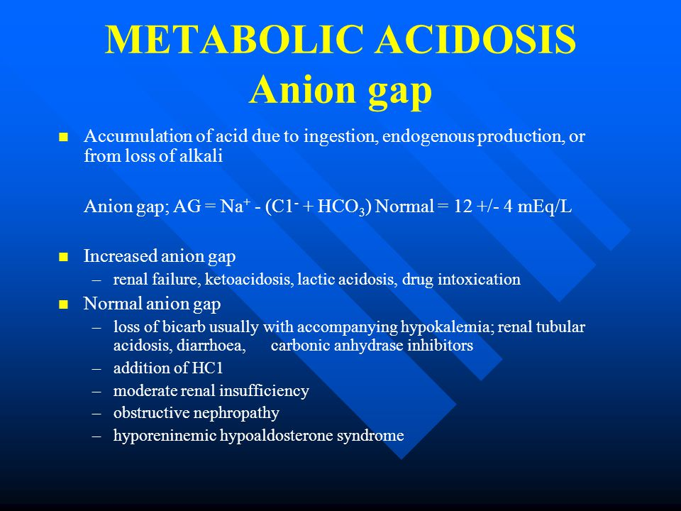 METABOLIC ACIDOSIS Anion gap Accumulation of acid due to ingestion, endogenous production, or from loss of alkali Anion gap; AG = Na + - (C1 - + HCO 3 ) Normal = 12 +/- 4 mEq/L Increased anion gap – –renal failure, ketoacidosis, lactic acidosis, drug intoxication Normal anion gap – –loss of bicarb usually with accompanying hypokalemia; renal tubular acidosis, diarrhoea, carbonic anhydrase inhibitors – –addition of HC1 – –moderate renal insufficiency – –obstructive nephropathy – –hyporeninemic hypoaldosterone syndrome