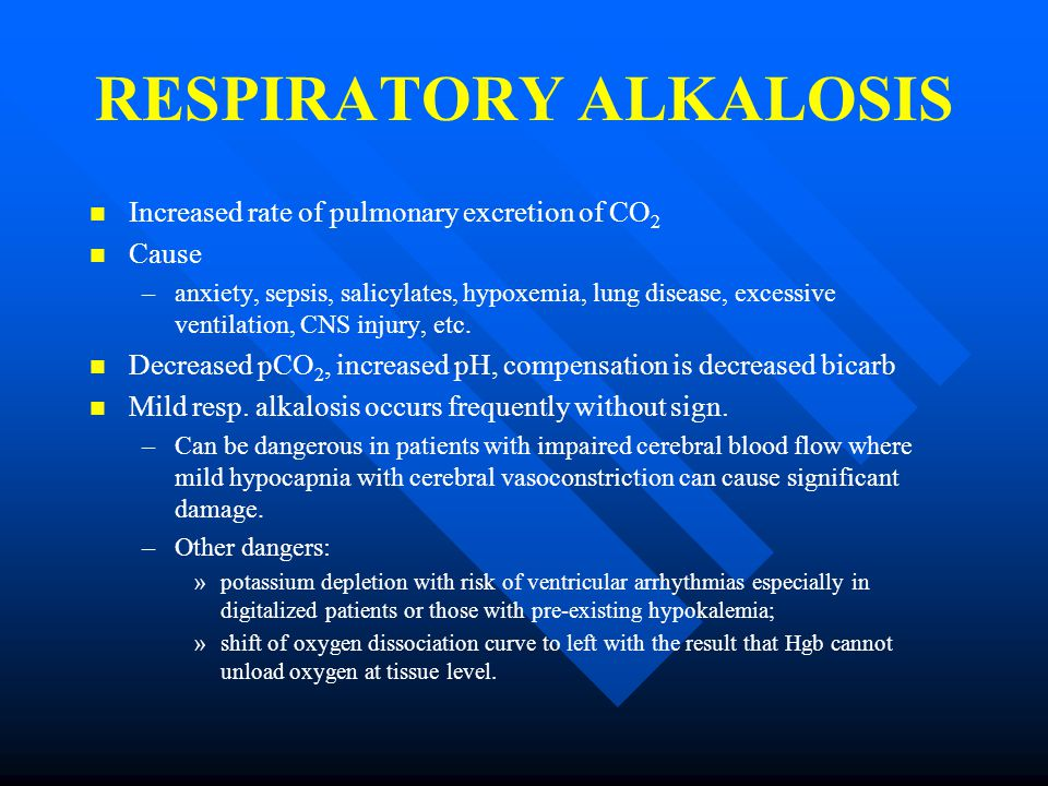 RESPIRATORY ALKALOSIS Increased rate of pulmonary excretion of CO 2 Cause – –anxiety, sepsis, salicylates, hypoxemia, lung disease, excessive ventilation, CNS injury, etc.